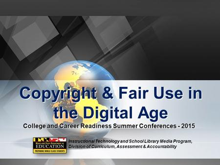 Copyright & Fair Use in the Digital Age College and Career Readiness Summer Conferences - 2015 Instructional Technology and School Library Media Program,