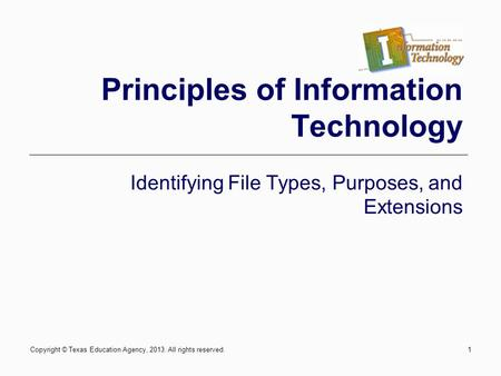 Copyright © Texas Education Agency, 2013. All rights reserved.1 Principles of Information Technology Identifying File Types, Purposes, and Extensions.