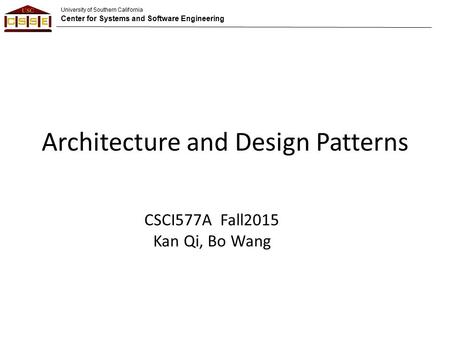 University of Southern California Center for Systems and Software Engineering Architecture and Design Patterns CSCI577A Fall2015 Kan Qi, Bo Wang.