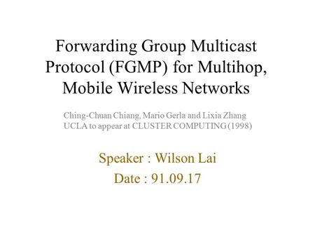Forwarding Group Multicast Protocol (FGMP) for Multihop, Mobile Wireless Networks Speaker : Wilson Lai Date : 91.09.17 Ching-Chuan Chiang, Mario Gerla.