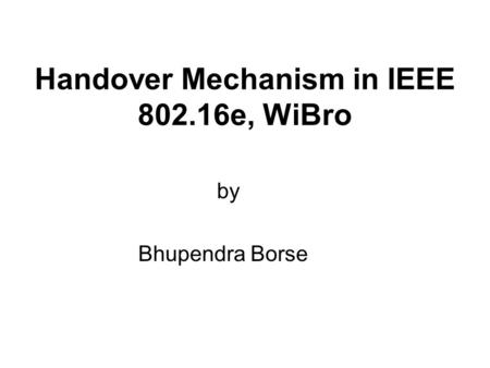 Handover Mechanism in IEEE 802.16e, WiBro by Bhupendra Borse.