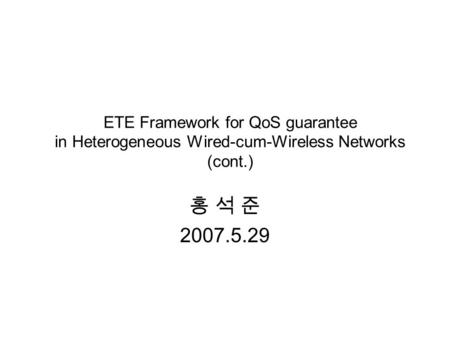 ETE Framework for QoS guarantee in Heterogeneous Wired-cum-Wireless Networks (cont.) 홍 석 준 2007.5.29.