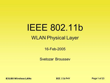 802.11b PHY 83180 Wireless LANs Page 1 of 23 IEEE 802.11b WLAN Physical Layer Svetozar Broussev 16-Feb-2005.