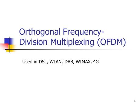 1 Orthogonal Frequency- Division Multiplexing (OFDM) Used in DSL, WLAN, DAB, WIMAX, 4G.