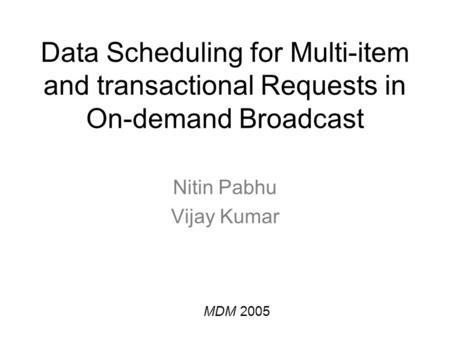 Data Scheduling for Multi-item and transactional Requests in On-demand Broadcast Nitin Pabhu Vijay Kumar MDM 2005.