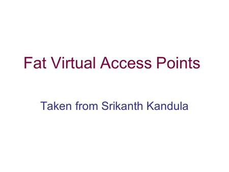 Fat Virtual Access Points Taken from Srikanth Kandula.