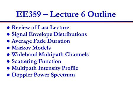 EE359 – Lecture 6 Outline Review of Last Lecture Signal Envelope Distributions Average Fade Duration Markov Models Wideband Multipath Channels Scattering.