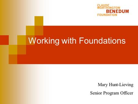Working with Foundations Mary Hunt-Lieving Senior Program Officer.