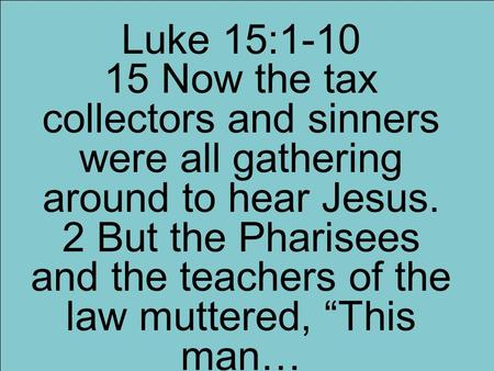 "Luke 15:1-10 15 Now the tax collectors and sinners were all gathering around to hear Jesus. 2 But the Pharisees and the teachers of the law muttered, ""This."