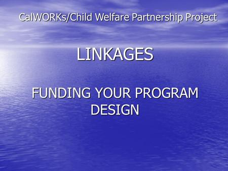 LINKAGES FUNDING YOUR PROGRAM DESIGN CalWORKs/Child Welfare Partnership Project.