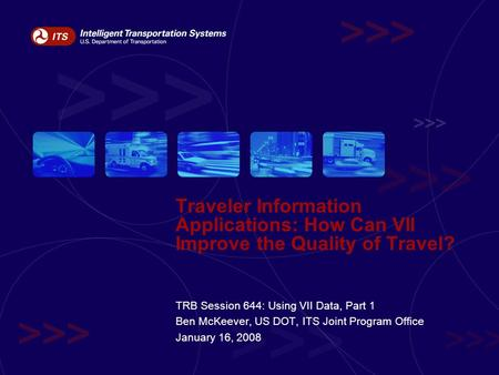 Traveler Information Applications: How Can VII Improve the Quality of Travel? TRB Session 644: Using VII Data, Part 1 Ben McKeever, US DOT, ITS Joint Program.