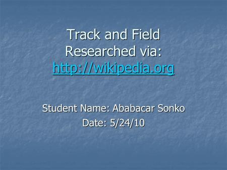Track and Field Researched via:   Student Name: Ababacar Sonko Date: 5/24/10.