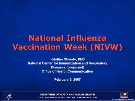 National Influenza Vaccination Week (NIVW) Kristine Sheedy, PhD National Center for Immunization and Respiratory Diseases (proposed) Office of Health Communication.