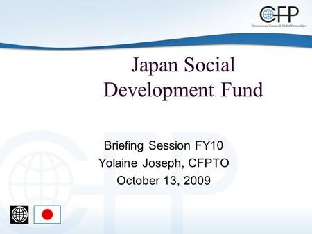 Japan Social Development Fund Briefing Session FY10 Yolaine Joseph, CFPTO October 13, 2009.