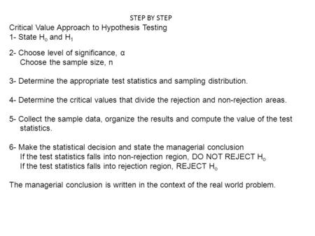 STEP BY STEP Critical Value Approach to Hypothesis Testing 1- State H o and H 1 2- Choose level of significance, α Choose the sample size, n 3- Determine.