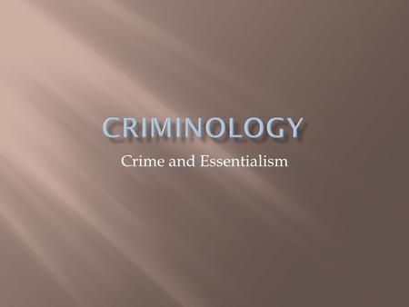 Crime and Essentialism.  Regarding something as having an innate existence or universal quality that cannot be altered or changed; a rejection of social.
