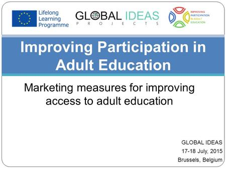 Improving Participation in Adult Education Marketing measures for improving access to adult education GLOBAL IDEAS 17-18 July, 2015 Brussels, Belgium.