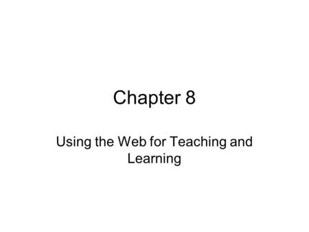 Chapter 8 Using the Web for Teaching and Learning.