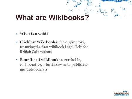 What are Wikibooks? What is a wiki? Clicklaw Wikibooks: the origin story, featuring the first wikibook Legal Help for British Columbians Benefits of wikibooks: