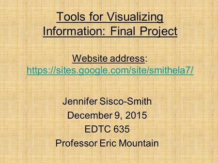 Tools for Visualizing Information: Final Project Website address: https://sites.google.com/site/smithela7/ https://sites.google.com/site/smithela7/ Jennifer.