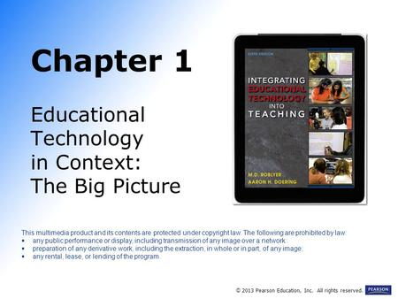 Chapter 1 Educational Technology in Context: The Big Picture This multimedia product and its contents are protected under copyright law. The following.