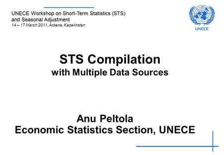 STS Compilation with Multiple Data Sources Anu Peltola Economic Statistics Section, UNECE UNECE Workshop on Short-Term Statistics (STS) and Seasonal Adjustment.