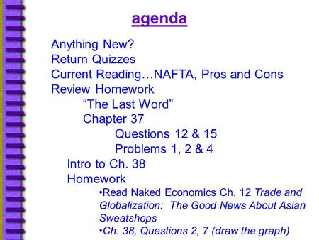 "Agenda Anything New? Return Quizzes Current Reading…NAFTA, Pros and Cons Review Homework ""The Last Word"" Chapter 37 Questions 12 & 15 Problems 1, 2 & 4."