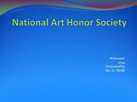 Welcome! 2014 Presented by Ms. H. Webb. History In 1978, the National Art Education Association began the National Art Honor Society (NAHS) program specifically.