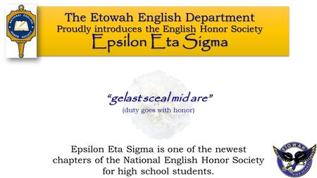 The Etowah English Department Proudly introduces the English Honor Society Epsilon Eta Sigma Epsilon Eta Sigma is one of the newest chapters of the National.