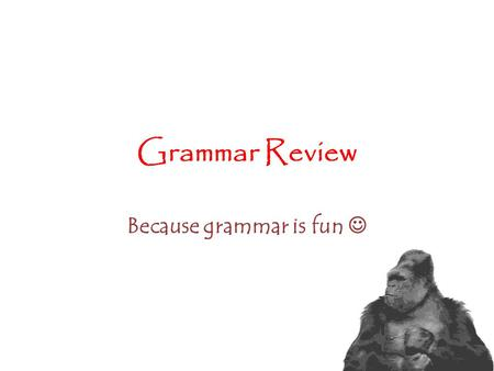 Grammar Review Because grammar is fun Clauses: a group of words with a subject and a verb What is a sentence? Two types of clauses: – Independent: forms.