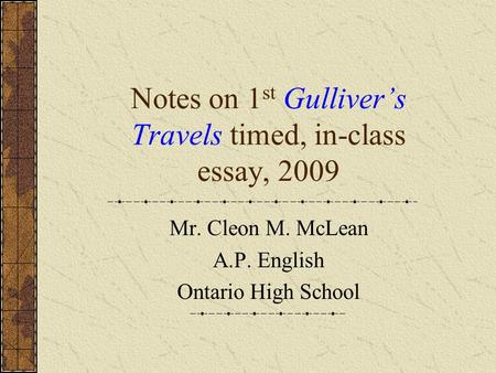Notes on 1 st Gulliver's Travels timed, in-class essay, 2009 Mr. Cleon M. McLean A.P. English Ontario High School.