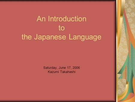 An Introduction to the Japanese Language Saturday, June 17, 2006 Kazumi Takahashi.