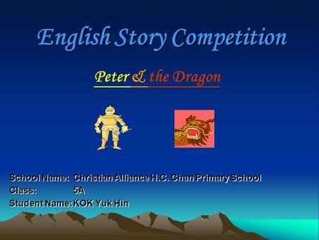 English Story Competition School Name: Christian Alliance H.C. Chan Primary School Class: 5A Student Name:KOK Yuk Hin Peter & the Dragon.