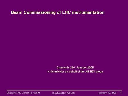 H.Schmickler, AB-BDI Chamonix XIV workshop, CERN January 18, 2005 1 1 Beam Commissioning of LHC instrumentation Chamonix XIV, January 2005 H.Schmickler.
