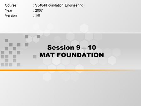 Session 9 – 10 MAT FOUNDATION Course: S0484/Foundation Engineering Year: 2007 Version: 1/0.