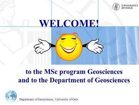 WELCOME! to the MSc program Geosciences and to the Department of Geosciences Department of Geosciences, University of Oslo.