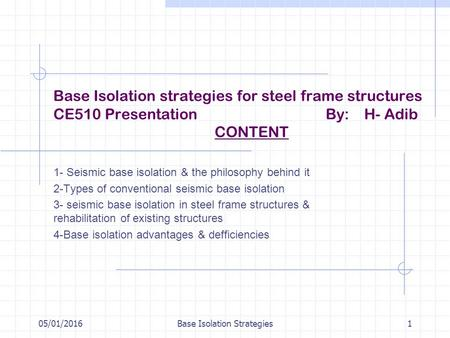Base Isolation strategies for steel frame structures CE510 Presentation By: H- Adib CONTENT 1- Seismic base isolation & the philosophy behind it 2-Types.