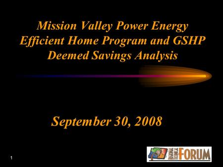 1 Mission Valley Power Energy Efficient Home Program and GSHP Deemed Savings Analysis September 30, 2008.