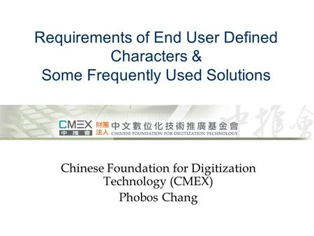 Requirements of End User Defined Characters & Some Frequently Used Solutions Chinese Foundation for Digitization Technology (CMEX) Phobos Chang.