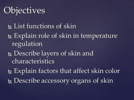 Objectives  List functions of skin  Explain role of skin in temperature regulation  Describe layers of skin and characteristics  Explain factors that.
