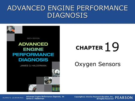 CHAPTER Oxygen Sensors 19 Copyright © 2016 by Pearson Education, Inc. All Rights Reserved Advanced Engine Performance Diagnosis, 6e James D. Halderman.