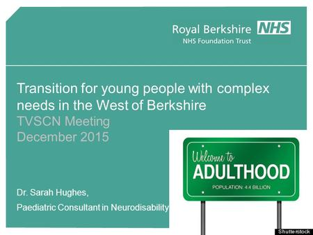 Transition for young people with complex needs in the West of Berkshire TVSCN Meeting December 2015 Dr. Sarah Hughes, Paediatric Consultant in Neurodisability.