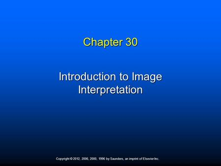 Copyright © 2012, 2006, 2000, 1996 by Saunders, an imprint of Elsevier Inc. Chapter 30 Introduction to Image Interpretation.