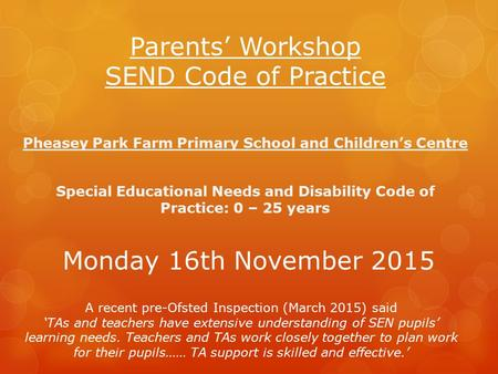 Parents' Workshop SEND Code of Practice Pheasey Park Farm Primary School and Children's Centre Special Educational Needs and Disability Code of Practice: