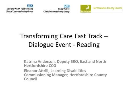 Transforming Care Fast Track – Dialogue Event - Reading Katrina Anderson, Deputy SRO, East and North Hertfordshire CCG Eleanor Attrill, Learning Disabilities.