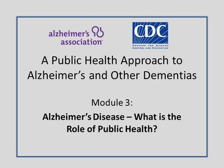 Module 3: Alzheimer's Disease – What is the Role of Public Health? A Public Health Approach to Alzheimer's and Other Dementias.