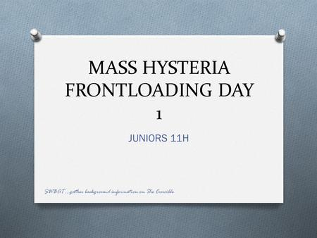 MASS HYSTERIA FRONTLOADING DAY 1 JUNIORS 11H SWBAT …gather background information on The Crucible.