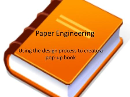 Paper Engineering Using the design process to create a pop-up book.