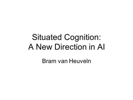 Situated Cognition: A New Direction in AI Bram van Heuveln.