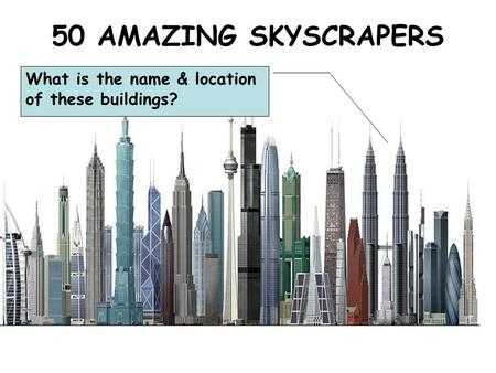 50 AMAZING SKYSCRAPERS What is the name & location of these buildings?